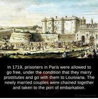Memes, Taken, and Prison: In 1719, prisoners in Paris were allowed to  go free, under the condition that they marry  prostitutes and go with them to Louisiana. The  newly married couples were chained together  and taken to the port of embarkation.  fb.com/factsweird