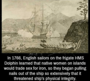 Sex, Dolphin, and Integrity: In 1766, English sailors on the frigate HMS  Dolphin learned that native women on islands  would trade sex for iron, so they began pulling  nails out of the ship so extensively that it  threatened ship's physical integrity. Dont care, had sex.