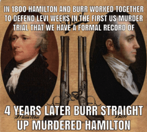 Memes, History, and Record: IN 1800 HAMILTON AND BURR WORKED TOGETHER  TO DEFEND LEVI WEEKS IN THE FIRST US MURDER  TRIAL THAT WE HAVE A FORMAL RECORD OF  4 YEARS LATER BURR STRAIGHT  UP MURDERED HAMILTON Hamilton memes are fun