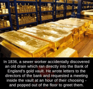 awesomacious:  Surprisingly, he didn't use it to steal the gold: In 1836, a sewer worker accidentally discovered  an old drain which ran directly into the Bank of  England's gold vault. He wrote letters to the  directors of the bank and requested a meeting  inside the vault at an hour of their choosing  and popped out of the floor to greet them awesomacious:  Surprisingly, he didn't use it to steal the gold