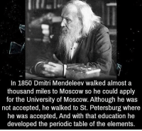 https://t.co/6bN8nvQFsn: In 1850 Dmitri Mendeleev walked almost a  thousand miles to Moscow so he could apply  for the University of Moscow. Although he was  not accepted, he walked to St. Petersburg where  he was accepted, And with that education he  developed the periodic table of the elements. https://t.co/6bN8nvQFsn