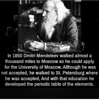 Respect @dilutethepower: In 1850 Dmitri Mendeleev walked almost a  thousand miles to Moscow so he could apply  for the University of Moscow. Although he was  not accepted, he walked to St. Petersburg where  he was accepted, And with that education he  developed the periodic table of the elements. Respect @dilutethepower