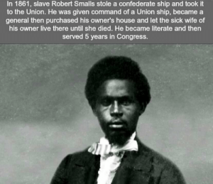 House, Live, and Wife: In 1861, slave Robert Smalls stole a confederate ship and took it  to the Union. He was given command of a Union ship, became a  general then purchased his owner's house and let the sick wife of  his owner live there until she died. He became literate and then  served 5 years in Congress.