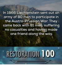 -1.25% casualty rate via /r/wholesomememes http://bit.ly/2UGXSht: In 1866 Liechtenstein sent out an  army of 80 men to participate in  the Austro-Prussian War. They  came back with 81 men, suffering  no casualties and having made  one friend along the way.  RESTORATION 100 -1.25% casualty rate via /r/wholesomememes http://bit.ly/2UGXSht
