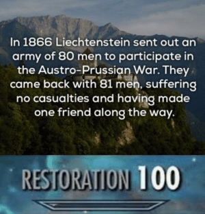 Anaconda, Dank, and Memes: In 1866 Liechtenstein sent out an  army of 80 men to participate in  the Austro-Prussian War. They  came back with 81 men, suffering  no casualties and having made  one friend along the way.  RESTORATION 100 This is wholesome by JustSomeGuy_Idk MORE MEMES