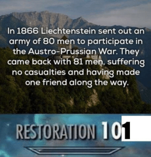 .: In 1866 Liechtenstein sent out an  army of 80 men to participate in  the Austro-Prussian War. They  came back with 81 men, suffering  no casualties and having made  one friend along the way.  RESTORATION T .