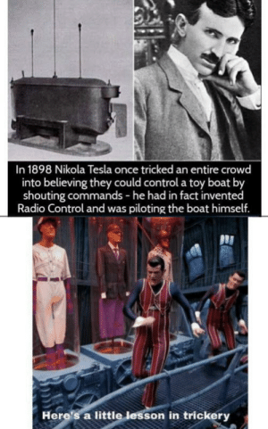 Illusion 100: In 1898 Nikola Tesla once tricked an entire crowd  into believing they could control a toy boat by  shouting commands - he had in fact invented  Radio Control and was piloting the boat himself.  Here's a little lesson in trickery Illusion 100