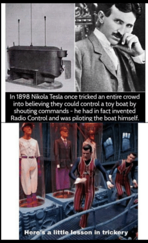 We are number one: In 1898 Nikola Tesla once tricked an entire crowd  into believing they could control a toy boat by  shouting commands - he had in fact invented  Radio Control and was piloting the boat himself.  Here's a little lesson in trickery We are number one