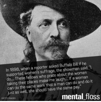 """buffalo bill: In 1898, when a reporter asked Buffalo Bill if he  supported women's suffrage, the showman said:  do... These fellows who prate about the women  it  taking their places make me laugh... lf a woman  can do the same work that a man can do and do just as well, she should have the same pay.""""  mental floss  GETTY IMAGES"""