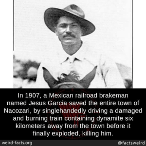 Dank, Driving, and Facts: In 1907, a Mexican railroad brakeman  named Jesus Garcia saved the entire town of  Nacozari, by singlehandedly driving a damaged  and burning train containing dynamite six  kilometers away from the town before it  finally exploded, killing him  weird-facts.org  @factsweird Hero. Just an average guy who gave his life so others could live. Doing his dang job. by sirwilliamspear MORE MEMES