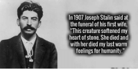 """Just some feels for you guys ~Sniper Q: In 1907 Joseph Stalin said at  the funeral of his first wife,  """"This creature softened my  heart of stone. She died and  with her died my last warm  feelingsforhumanity."""" Just some feels for you guys ~Sniper Q"""