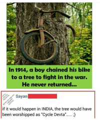 """Bakchodi is bcbaba: In 1914, a boy chained his bike  to a tree to fight in the war.  He never returned...  Sayan  if it would happen in INDIA, the tree would have  been worshipped as """"Cycle Devta""""..... Bakchodi is bcbaba"""