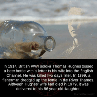 beer bottle: In 1914, British WWI soldier Thomas Hughes tossed  a beer bottle with a letter to his wife into the English  Channel. He was killed two days later. In 1999, a  fisherman dredged up the bottle in the River Thames  Although Hughes' wife had died in 1979, it was  delivered to his 86-year old daughter.  fb.com/facts Weird