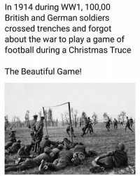trenches: In 1914 during WW1, 100,00  British and German soldiers  crossed trenches and forgot  about the war to play a game of  football during a Christmas Truce  The Beautiful Game!