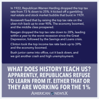 Apparently, Memes, and The Worst: In 1922, Republican Warren Harding dropped the top tax  rate from 73% down to 25%. It kicked off a gambling  real estate and stock market bubble that burst in 1929.  Roosevelt fixed that by raising the top tax rate on the  uber-rich back up to over 90%.The economy boomed,  and the middle class prospered.  Reagan dropped the top tax rate down to 28%, leading  within a year to the worst recession since the Great  Depression, followed by the Savings and Loans crisis.  Clinton took the top income tax rate back up to 39%  and the economy boomed.  Bush junior came into office, cut it back down, and  we got another crash and high unemployment  WHAT DOES HISTORYTEACH US?  APPARENTLY, REPUBLICANS REFUSE  TO LEARN FROM IT. EITHER THAT OR  THEY ARE WORKING FOR THE 1%  AMERICAN NEWSX