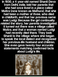 Memes, The Village, and 🤖: In 1930, a 4 year-old named Shanti Deva  from Delhi, India, told her parents that  she had once lived in a place called  Muttra (now known as Mathura), that she  had been a mother of three, who died  in childbirth, and that her previous name  was Ludgi Because the girl continually  related the story, her parents investigated.  It turned out there was a village called  Muttra, and that a woman named Ludgi  had recently died there. They took  Shanti to the village where she began  to speak the local dialect and recognized  her previous life husband and children.  She even gave twenty four accurate  statements matching confirmed facts  about Ludgi's life. Interesting