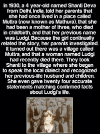 Children, Facts, and Life: In 1930, a 4 year-old named Shanti Deva  from Delhi, India, told her parents that  she had once lived in a place called  Muttra (now known as Mathura), that she  had been a mother of three, who died  in childbirth, and that her previous name  was Ludgi. Because the girl continually  related the story, her parents investigated.  It turned out there was a village called  Muttra, and that a woman named Ludgi  had recently died there. They took  Shanti to the village where she began  to speak the local dialect and recognized  her previous-life husband and children.  She even gave twenty four accurate  statements matching confirmed facts  about Ludgi's life. STORY OF SHANTI DEVA http://t.co/OoTvEJcEN5