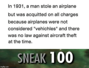 "Anaconda, Airplane, and Time: In 1931, a man stole an airplane  but was acquitted on all charges  because airplanes were not  considered ""vehichles"" and there  was no law against aircraft theft  at the time.  SNEAK 100  imgflip.com Hope he could fly it"