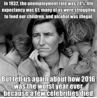 Worst Year Ever: In 1932, the unemployment rate was 24%, life  expectancy was 61, many of us Were struggling  to feed our children, and alcohol Wasillegal  But tell us again about how 2016  was the worst year ever  because few celebrities died