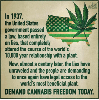 Beautiful, Memes, and Access: In 1937,  the United States  government passed  a law, based entirely  on lies, that completely  altered the course of the world's  10,000 year relationship with a plant.  火火火火火  Now, almost a century later, the lies have  unraveled and the people are demanding  to once again have legal access to the  world's most beneficial plant.  DEMAND CANNABIS FREEDOM TODAY Who would have guessed that the government passed a law solely based on lies to increase profits for a company funding their pockets 🐸 ☕️. - Btw if you are looking for organic non-gmo CBD oil that is grown in the beautiful state of Colorado check out @nuleafnaturals and use the code - summercbd to receive 15% off your order(s). - CBD ( Cannabidiol) is a naturally occurring compound found in the hemp plant (Cannabis Sativa). A nonprofit called Project CBD has examined a wealth of peer-reviewed scientific research and concluded that cannabis oil may be therapeutic for individuals with conditions such as: ADD-ADHD Alzheimer's Depression Diabetes Fibromyalgia Anxiety Migraines Parkinson's Sleep disorders And many others! - Give us a call or email if you have any more questions. bethechange standup911