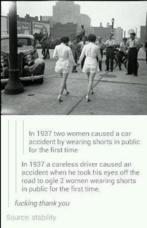 Fucking, Thank You, and Time: In 1937 two women caused a car  accident by wearing shorts in public  for the first time  In 1937 a careless driver caused an  accident when he took his eyes off the  road to ogle 2 women wearing shorts  in public for the first time.  fucking thank you  Source: stability Thank you!