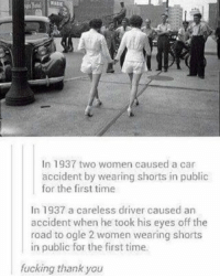 """Memes, 🤖, and Twisted: In 1937 two women caused a car  accident by wearing shorts in public  for the first time  In 1937 a careless driver caused an  accident when he took his eyes off the  road to ogle 2 women wearing shorts  in public for the first time.  fucking thank you EDIT: To absolutely everyone on this post yelling and bitching about how """"this never happened"""" """"it's actually fake"""", so what? If you put two brain cells together you would realise that the point of this post isn't about the actual event that might or might not have happen (I agree, probably didn't happen). The point of it was that people always seem to twist around stories to blame women, eg in rape cases when women are asked what they were wearing, doing etc. The point to take from this post is that maybe there's always a different cause of events, or a change in perspective that people should take to stop putting the blame on women all the time. Geez lighten up a bit. feminist feminism equal equality equalrights women womensrights egalitarian egalitarianism intersectionality intersectionalfeminism intersectionalfeminist antifeminism antifeminist rape rapeculture dresscodes"""