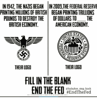 Memes, Stan, and Logos: IN 1942, THE NAZIS BEGAN IN20D9, THE FEDERAL RESERVE  PRINTING MILLIONS DF BRITISH BEGAN PRINTINGTRILLIONS  POUNDS TO DESTROY THE  OF DOLLARS TO THE  AMERICAN ECONOMY  HRITISH ECONOMY  RED STAN  RESERNS  THEIR LOGO  THEIR LOGO  FILL IN THE BLANK  END THE FED  @babylon step back  #End The Fed