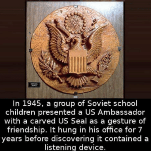 Children, School, and Office: In 1945, a group of Soviet school  children presented a US Ambassador  with a carved US Seal as a gesture of  friendship. It hung in his office for 7  years before discovering it contained a  listening device. Spying 101