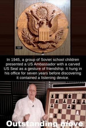 Yeah, this is big brain time: In 1945, a group of Soviet school children  presented a US Ambassador with a carved  US Seal as a gesture of friendship. It hung in  his office for seven years before discovering  it contained a listening device.  Outstanding giove Yeah, this is big brain time