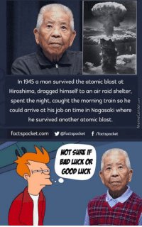 Memes, 🤖, and Raid: In 1945 a man survived the atomic blast at  Hiroshima, dragged himself to an air raid shelter,  spent the night, caught the morning train so he  could arrive at his job on time in Nagasaki where  he survived another atomic blast.  facts pocket.com  @factspocket f /Factspocket  NOT SURE IF  BAD UCI OR  GOOD LICK Really lucky or ridiculously unlucky?
