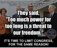 """Memes, Too Much, and Limited: In 1947, Congress passed the  22nd Amendment,  limiting the President to 2 Terms  They said,  """"Too much power for  toolong IS threat to  our freedom.""""  Term Limits  US Congress  IT'S TIME TO LIMIT CONGRESS,  FOR THE SAME REASON!"""
