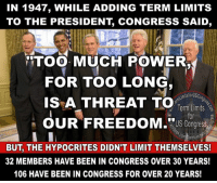 "Memes, Too Much, and Control: IN 1947, WHILE ADDING TERM LIMITS  TO THE PRESIDENT CONGRESS SAID,  Too MUCH POWER.  FOR TOO LONG  untsforusco  IS A THREAT TO  Term Limits  OUR FREEDOM."" US Congress  BUT THE HYPOCRITES DIDN'T LIMIT THEMSELVES!  32 MEMBERS HAVE BEEN IN CONGRESS OVER 30 YEARS!  106 HAVE BEEN IN CONGRESS FOR OVER 20 YEARS! Sign our petition here! We CAN impose term limits without Congress' approval! 🎯🎯http://termlimitsforuscongress.com/e-petition.html 🎯🎯  Come on! Limit the administrator of legislation as a threat, but leave those writing the legislation to stay in power as long as they want? Sign the term limits petition and help end the corrupt aristocracy!  With the second option of Article 5, we can pass a Term Limits Amendment without Congress's approval! With this one amendment we destroy every long term relationship with lobbyists and provide a turnover rate that guarantees that they will never again control a majority in Congress! With this one amendment, we can guarantee that no person spends 30 or 40 years becoming more powerful and dictating how everyone else in his/her party must vote!  Learn more about this grassroots movement on our website. www.TermLimitsforUSCongress.com"