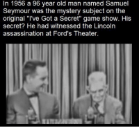 """Assassination, Old Man, and Game: In 1956 a 96 year old man named Samuel  Seymour was the mystery subject on the  original """"Tve Got a Secret"""" game show. His  secret? He had witnessed the Lincoln  assassination at Ford's Theater. https://t.co/CLy0vzKcpM"""