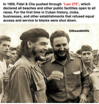 che fidel theankhlife: In 1959, Fidel & Che pushed through Law 270  which  declared all beaches and other public facilities open to all  races. For the first time in Cuban history, clubs,  businesses, and other establishments that refused equal  access and service to blacks were shut down.  Catheankhlife che fidel theankhlife