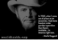 America, Love, and Memes: In 1960, when I came  out of prison as an  ex-convict, I had more  freedom under  parolee supervision  than there's  available... in  America riaht now  America right now  Merle Haggard  worldtruth org  th.org Ain't that the truth!  Every year they infringe more and more on our rights. We are taxed on everything. Is anything free any more?  Don't say love because if you get married it ain't free - Cold Dead Hands 2nd Amendment Gear CDH2A.COM/shop