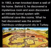 Soon..., Home, and Turkey: In 1963, a man knocked down a wall of  his home, Behind it, he discovered a  mysterious room and soon discovered  an intricate tunnel system with  additional cave-like room  What he  had discovered was the ancient  Derinkuyu underground city in Turkey. https://t.co/DzvfDZLqOh