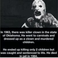 In 1963, there was killer clown in the state  of Oklahoma. He went to carnivals and  dressed up as a clown and murdered  children  He ended up killing only 2 children but  was caught and sentenced to life. He died  in jail in 1984. Killer Clown