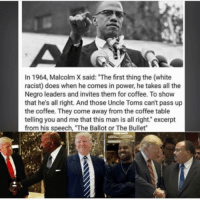 "Malcolm X, Memes, and 🤖: In 1964, Malcolm X said: ""The first thing the (white  racist) does when he comes in power, he takes all the  Negro leaders and invites them for coffee. To show  that he's all right. And those Uncle Toms can't pass up  the coffee. They come away from the coffee table  telling you and me that this man is all right."" excerpt  from his speech, ""The Ballot or The Bullet"" Where is the lie 🤔 17thsoulja BlackIG17th malcolmx"