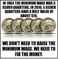 Memes, Money, and Free: IN 1964 THE MINIMUM WAGE WAS5  QUARTERS HAVE A MELT VALUE OF  ABOUT $15.  FREE THOUCHTPROJECTCOM  WE DON'T NEED TO RAISE THE  MINIMUMWAGE. WE NEED TO  FIXTHE MONEY Do you support auditing the Federal Reserve? https://www.lp.org/membership/