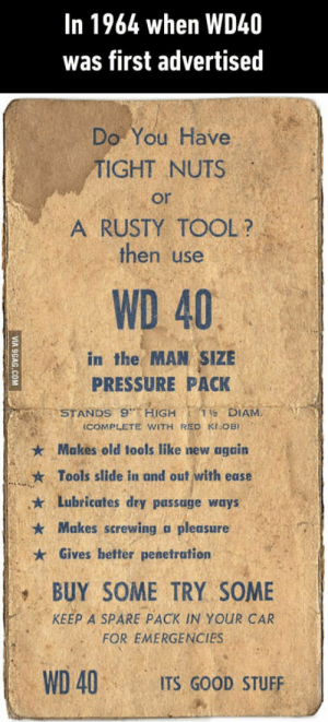 Pressure, Good, and Stuff: In 1964 when WD40  was first advertised  Do You Have  TIGHT NUTS  or  A RUSTY TOOL?  then use  WD 40  in the MAN SIZE  PRESSURE PACK  DIAM.  (COMPLETE WITH RED KhOB) 。  ★ Makes old tools like new again  * Tools slide in and out with ease  k Lubricates dry passage ways  Makes screwing a pleasure  * Gives better penetration  BUY SOME TRY SOME  KEEP A SPARE PACK IN YOUR CAR  FOR EMERGENCIES  WD 40ITS GOOD STUFF WD 40 people!