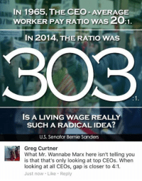 Bernie Sanders, Fall, and Memes: IN 1965, THE CEO AVERAGE  wORKER PAY RATIO wAss2OA1.  IN 2014, THE RATIO WAS  303  IS A LIVING WAGE REALLY  SUCH A RADICAL IDEA?  U.S. Senator Bernie Sanders  Greg Curtner  What Mr. Wannabe Marx here isn't telling you  is that that's only looking at top CEOs. When  looking at all CEOs, gap is closer to 4:1.  Just now Like Reply (GC) https://www.aei.org/publication/when-we-consider-all-us-chief-executives-the-ceo-to-worker-pay-ratio-falls-from-3311-to-below-41/