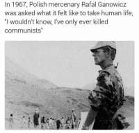 "polishing: In 1967, Polish mercenary Rafal Ganowicz  was asked what it felt like to take human life,  ""I wouldn't know, 've only ever killed  ""I wouldnt know, Ive only ever killed  communists"""