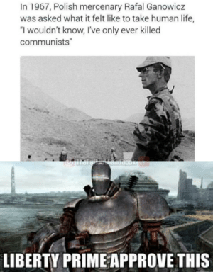 """Life, Liberty, and Red: In 1967, Polish mercenary Rafal Ganowicz  was asked what it felt like to take human life,  """"I wouldn't know, I've only ever killed  communists""""  JmarelhanUbgak  LIBERTY PRIME APPROVE THIS Better dead than red."""