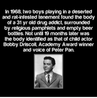 Damn ~Matt: In 1968, two boys playing in a deserted  and rat-infested tenement found the body  of a 31 yr old drug addict, surrounded  by religious pamphlets and empty beer  bottles. Not until 19 months later was  the body identified as that of child actor  Bobby Driscoll, Academy Award winner  and voice of Peter Pan. Damn ~Matt