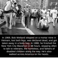 Vietnam: In 1969, Bob Weiland stepped on a mortar mine in  Vietnam, lost both legs, was declared dead, and got  taken away in a body bag. In 1986, he finished the  New York City Marathon in 98 hours, stopping often  to talk to veterans, the homeless, and fathers of  disabled children along the Way. He's also  walked across America on his hands.  fb.com/factsweird