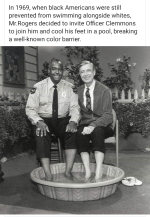 Mr. Rogers was the best ❤: In 1969, when black Americans were still  prevented from swimming alongside whites,  Mr.Rogers decided to invite Officer Clemmons  to join him and cool his feet in a pool, breaking  a well-known color barrier. Mr. Rogers was the best ❤
