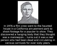 Memes, California, and House: In 1976 a film crew went to the haunted  house in a California amusement park to  shoot footage for a popular tv show. They  discovered a hanging body that they thought  was a mannequin... turns out it was a real  person who had been dead and circulating in  various carnivals for over sixty years 10k likes for new video 😜