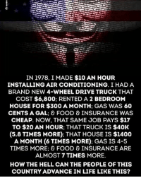 Driving, Food, and Life: IN 1978, I MADE $10 AN HOUR  INSTALLING AIR CONDITIONING. I HAD A  BRAND NEW 4-WHEEL DRIVE TRUCK THAT  COST $6,800; RENTED A 2 BEDROOM  HOUSE FOR $300 A MONTH: GAS WAS 60  CENTS A GAL: & FOOD & INSURANCE WAS  CHEAP. NOW, THAT SAME JOB PAYS $17  TO $20 AN HOUR: THAT TRUCK IS $40K  (5.8 TIMES MORE): THAT HOUSE IS $1400  A MONTH (6 TIMES MORE): GAS IS 4-5  TIMES MORE: & FOOD & INSURANCE ARE  ALMOST 7 TIMES MORE.  HOW THE HELL CAN THE PEOPLE OF THIS  COUNTRY ADVANCE IN LIFE LIKE THIS? ☝😡