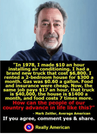 "A reality for many!: ""In 1978 made $10 an hour  installing air conditioning. I had a  brand new truck that cost $6,800. I  rented a 2-bedroom house for $300 a  month. Gas was $0.60 a gallon. Food  and insurance were cheap. Now, the  same job pays $17 an hour, that truck  is $40,000, the house is $1400 a  month, and food costs 7 times more.  How can the people of our  country advance in life like this?""  Mark Zeitler, Average American  If you agree, comment yes & share.  Really American A reality for many!"