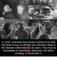 Memes, Discover, and Moon: In 1978, scientists discovered a family of six that  had been living cut off from all Civilization deep in  the Siberian wilderness for 40 years. They had no  knowledge of cellophane, television, the Moon  Landing, or World War II.  fb.com/factsweird